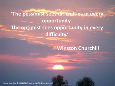 'The pessimist sees difficulties in every opportunity. The optimist sees opportunity in every difficulty.' Winston Churchill